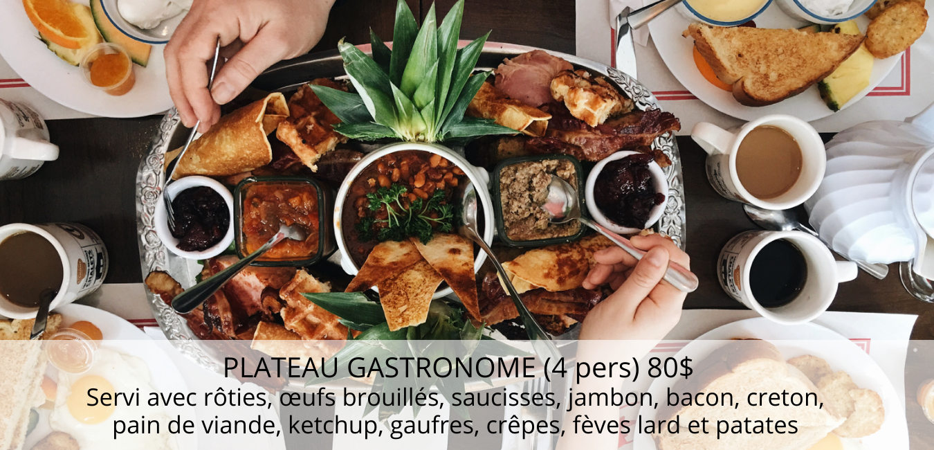 PLATEAU GASTRONOME (4 pers) 80$ Servi avec rôties, œufs brouillés, saucisses, jambon, bacon, creton, pain de viande, ketchup, gaufres, crêpes, fèves lard et patates